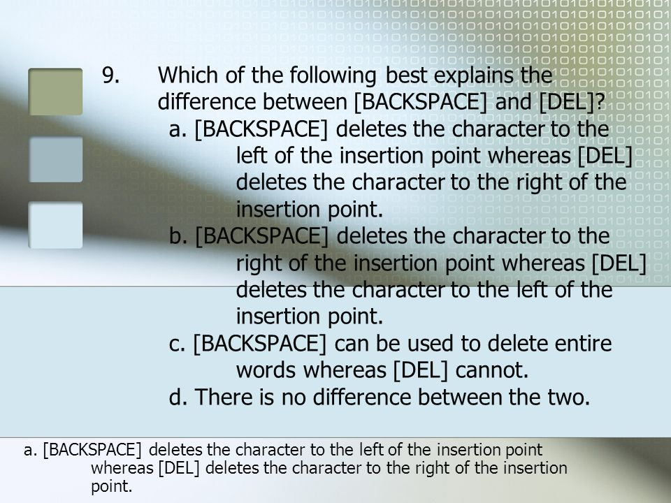 Which of the following best explains the difference between [BACKSPACE] and [DEL] a. [BACKSPACE] deletes the character to the left of the insertion point whereas [DEL] deletes the character to the right of the insertion point. b. [BACKSPACE] deletes the character to the right of the insertion point whereas [DEL] deletes the character to the left of the insertion point. c. [BACKSPACE] can be used to delete entire words whereas [DEL] cannot. d. There is no difference between the two.